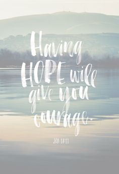 Having hope will give you courage.