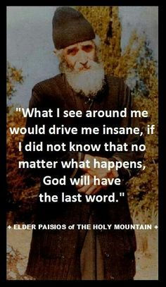 """""""What I see around me would drive me insane, if I did not know that no matter what happens, God will have the last word."""" - Elder Paisios of the Holy Mountain Catholic Quotes, Religious Quotes, Religious Icons, Christian Faith, Christian Quotes, Christian Warrior, Shining Tears, The Holy Mountain, Texts"""