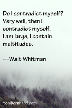 """Do I contradict myself? Very well, then I contradict myself. I am large, I contain multitudes."" - Walt Whitman"