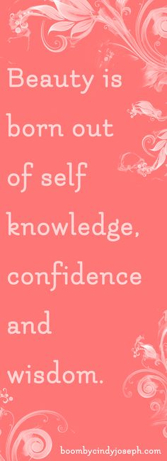 Beauty is born out of self-knowledge, confidence and wisdom.