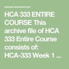HCA 333 ENTIRE COURSE This archive file of HCA 333 Entire Course consists of:  HCA-333 Week 1 DQ 1 Subacute Care.doc  HCA-333 Week 1 DQ 2 Factors in Long-Term Care.doc  HCA-333 Week 1 Person-centered Care.doc  HCA-333 Week 2 Competition in Long-Term Care.doc  HCA-333 Week 2 DQ 1 Senior Housing.doc  HCA-333 Week 2 DQ 2 Community-based Long-Term Care.doc  HCA-333 Week 3 DQ 1 External Controls.doc  HCA-333 Week 3 DQ 2 Long-Term Care Quality.doc  HCA-333 Week 4 DQ 1 Leadership and Cultural…