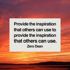 Provide the inspiration that others can use to provide the inspiration that others can use.  Lead by by example.