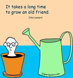 """""""It takes a long time to grow an old friend."""" ~ John Lennard. Funny picture quote showing how friends are something you grow and need to nurture now and then."""