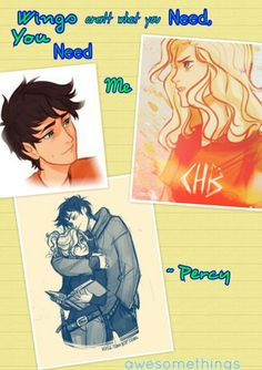 *LE GASP* IT IS PERCABETH!!!!! THE BEST SHIP EVAR!!!!!!! Okay, let me explain this quote to you. Wings (What is the first thing you think of when you hear the word 'wings'? You think of Hermes because of his winged sandels. Luke is the son of Hermes) aren't what you need, you need me. (Therefore, Luke isn't what Annabeth needs, she needs Percy) YOU SEE MY EVIL GENIUS THINKING HERE?!?!?!?!? This song is called Endlessly by The Cab, (and like always) drawings by Viria