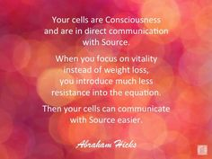 Your cells are Consciousness and are in direct communication with Source. When you focus on vitality instead of weight loss, you introduce much less resistance into the equation. Then your cells can communicate with Source easier. Abraham-Hicks Quotes (AH Metabolic Balance, Abraham Hicks Quotes, Loss Quotes, Spiritual Awakening, Positive Affirmations, Law Of Attraction, Feel Good, Weight Loss, Losing Weight