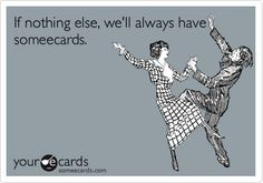 If nothing else, we'll always have someecards.