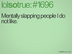 Mentally slapping people I do not like.