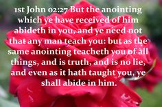 62_1JO_02_27 But the anointing which ye have received of him abideth in you, and ye need not that any man teach you: but as the same anointing teacheth you of all things, and is truth, and is no lie, and even as it hath taught you, ye shall abide in him. www.eBibleProductions.com