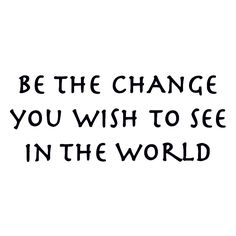 Be the Change That You Wish to See in the World via consciousink: Often attributed to Gandhi but http://www.nytimes.com/2011/08/30/opinion/falser-words-were-never-spoken.html #Quotation #Change