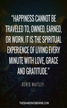 """QUOTE - """"Happiness cannot be traveled to, owned, earned, or worn. It is the spiritual experience of living every minute with love, grace and gratitude."""" – DENIS WAITLEY #TheSharonOsborne"""