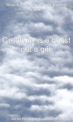 "December 22nd 2014 Idea, ""Creativity is a quest not a gift."" https://www.youtube.com/watch?v=SMW7DiE2Oc8"