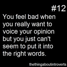 Thing About Introverts #12: You feel bad when you really want to voice your opinion but you just can't seem to put it into the right words.