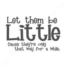 Let them be Little, Cause they're only that way for a while.   One day!