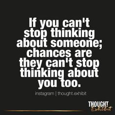 If you can't stop thinking about someone, chances are they can't stop thinking about you too.