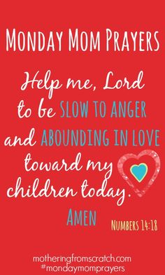 Monday Mom Prayers - Lord, help me to be slow to anger & abounding in love toward my children today. In Jesus Holy name Amen!