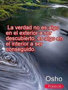 ... La verdad no es algo en el exterior a ser descubierto, es algo en el interior a ser conseguido. Osho. http://frases.in/osho-frases-y-citas-celebres-de-vida-y-amor.html