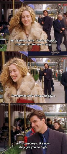 """As i walked away, i had a thought; maybe all men are a drug. Sometimes they bring you down, and sometimes, like now, they get you so high."" -Carrie Bradshaw, Sex the City."