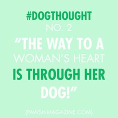 The way to a woman's heart is through her dog.. true story!