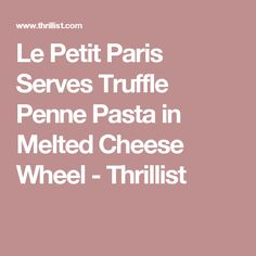 Le Petit Paris Serves Truffle Penne Pasta in Melted Cheese Wheel - Thrillist