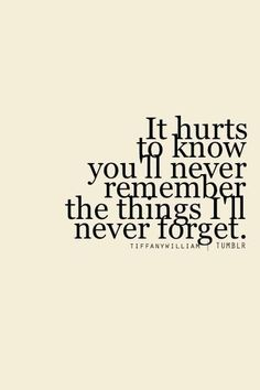 It hurts to know you'll never remember the things I'll never forget