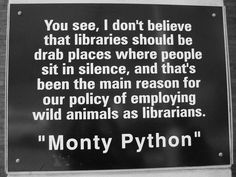 You see, I don't believe that libraries should be drab places where people sit in silence, and that's been the main reason for our policy of employing wild animals as librarians. ~ Monty Python (from Charlotte, NC Library)