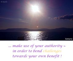 ... make use of your #authority ~ in order to bend #challenges towards your own #benefit ! ( #Samara )
