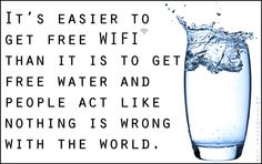 It's easier to get free WIFI than it is to get free water and people act like nothing is wrong with the world