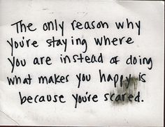 The only reason why you're staying where you are instead of doing what makes you happy is because you're scared. #postsecret