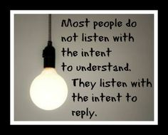 Most people do not listen with the intent to understand. They listen with the intent to reply. Need to remember not to do the second part