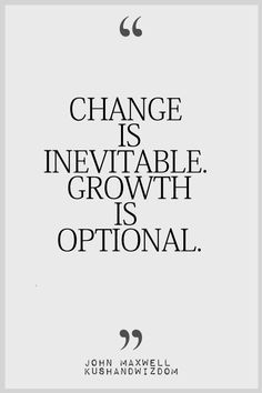 I love this quote 'Change is Inevitable growth is optional' the method is simple but i like the cvontext it gives an almost meaningful and differetn take on growth and evolution