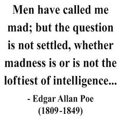 One must have a touch of madness to be truly intelligent...it's true! I know from personal experience....and I am not boasting. Just telling it like it is!