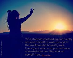 """""""She stopped pretending and finally allowed herself to walk around in the world as she honestly was.  Feelings of relief and peacefulness overwhelmed her.  She had set herself free."""""""