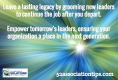 Leave a lasting legacy by grooming new leaders to continue the job after you depart. Empower tomorrow's leaders, ensuring your organization a place in the next generation. / 52associationtips.com