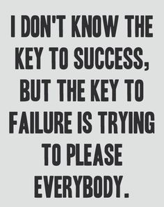 I don't know the key to success, but the key to failure is trying to please everybody - Bill Cosby