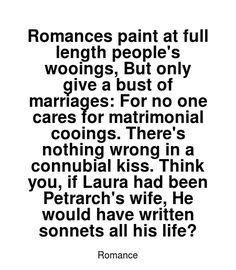 Read more Romance quotes at wiktrest.com. Romances paint at full length people's wooings, But only give a bust of marriages: For no one cares for matrimonial cooings. There's nothing wrong in a connubial kiss. Think you, if Laura had been Petrarch's wife, He would have written sonnets all his life? Romance Quotes, No One Cares, Romances, Read More, Kiss, Marriage, Teaching, Paint, Writing