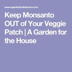 Keep Monsanto OUT of Your Veggie Patch | A Garden for the House