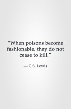 """When poisons become fashionable, they do not cease to kill."" -C.S. Lewis"