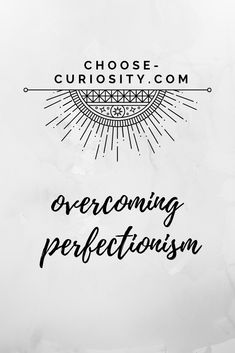 How to overcome perfectionist tendencies that hold you back. Curiosity, Self Improvement, About Me Blog