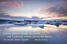 """""""I alone cannot change the world, but I can cast a stone across the waters to create many ripples.""""  ~ Mother Teresa"""