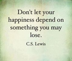 Don't let your happiness depend on something you may lose. -C.S. Lewis