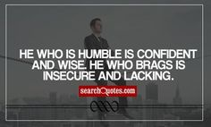 He who is humble is confident and wise. He who brags is insecure and lacking.