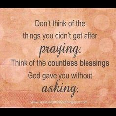 Don't think of the things you didn't get after praying.  Think of the countless blessings God gave you without asking.