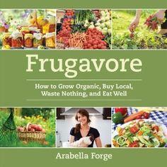 Frugavore - grow organic, buy local, waste nothing, eat well.