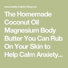 The Homemade Coconut Oil Magnesium Body Butter You Can Rub On Your Skin to Help Calm Anxiety and Inflammation