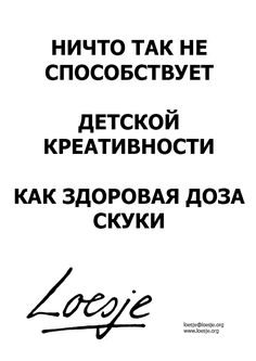 Nothing is as stimulating for childhood creativity as a healthy dose of boredom (Russian)  - Loesje
