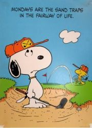 Mondays are the sand traps in the fairway of life