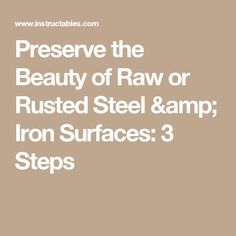 Preserve the Beauty of Raw or Rusted Steel & Iron Surfaces: 3 Steps
