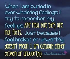 When I am buried in overwhelming feelings I try to remember my feelings are real, but they are not facts.  Just because I feel broken or unworthy doesn't mean I am actually either broken or unworthy.