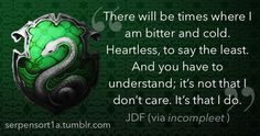 Slytherin: There will be times where I am bitter and cold. Heartless to say the least. And you have to understand; it's not that I don't care. It's that I do