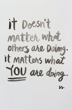 It doesn't matter what others are doing. It matters what you are doing. (so hard to understand at a young age,sometimes)